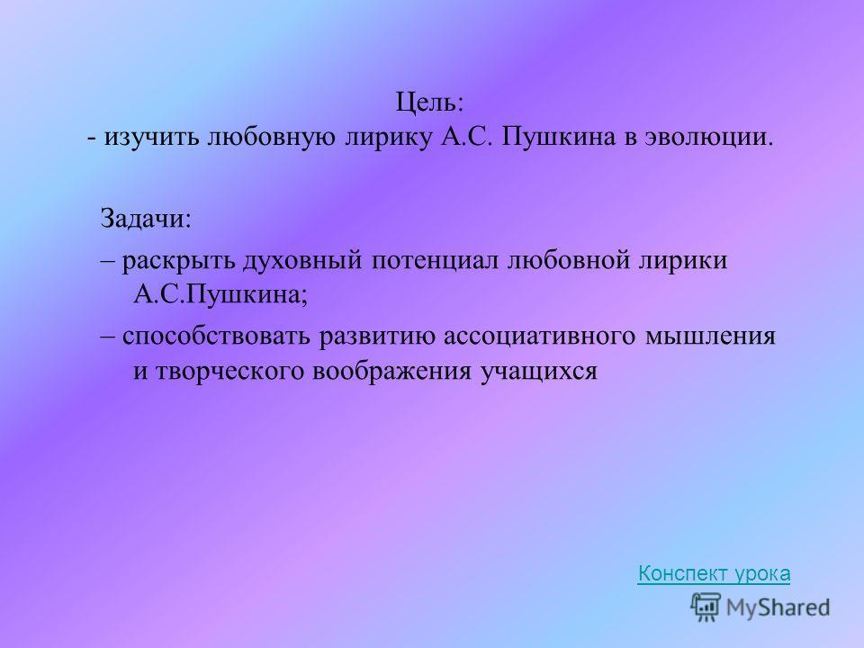 Цель: - изучить любовную лирику А.С. Пушкина в эволюции. Задачи: – раскрыть духовный потенциал любовной лирики А.С.Пушкина; – способствовать развитию ассоциативного мышления и творческого воображения учащихся Конспект урока