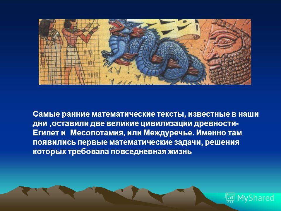 Самые ранние математические тексты, известные в наши дни,оставили две великие цивилизации древности- Египет и Месопотамия, или Междуречье. Именно там появились первые математические задачи, решения которых требовала повседневная жизнь