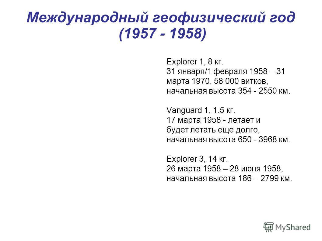 Explorer 1, 8 кг. 31 января/1 февраля 1958 – 31 марта 1970, 58 000 витков, начальная высота 354 - 2550 км. Vanguard 1, 1.5 кг. 17 марта 1958 - летает и будет летать еще долго, начальная высота 650 - 3968 км. Explorer 3, 14 кг. 26 марта 1958 – 28 июня