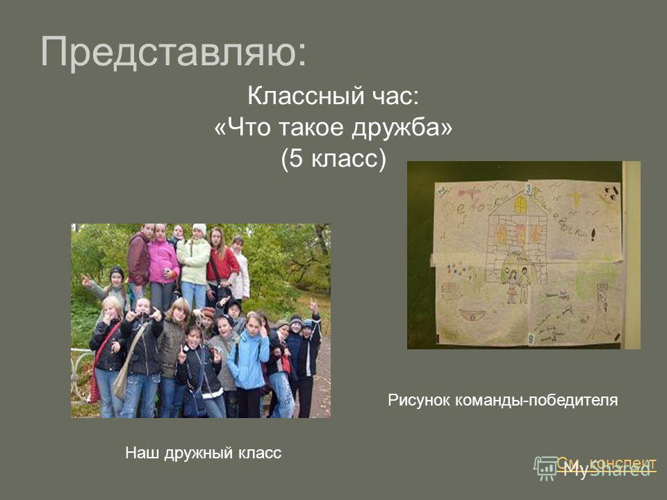 Классный час: «Что такое дружба» (5 класс) Представляю: Рисунок команды-победителя Наш дружный класс См. конспект
