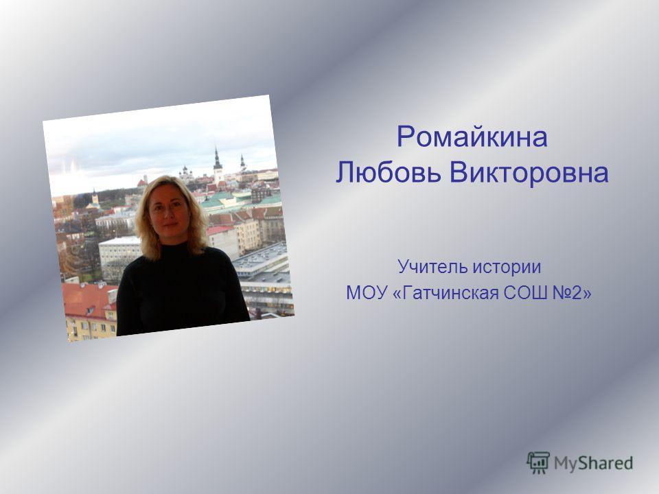 Ромайкина Любовь Викторовна Учитель истории МОУ «Гатчинская СОШ 2»