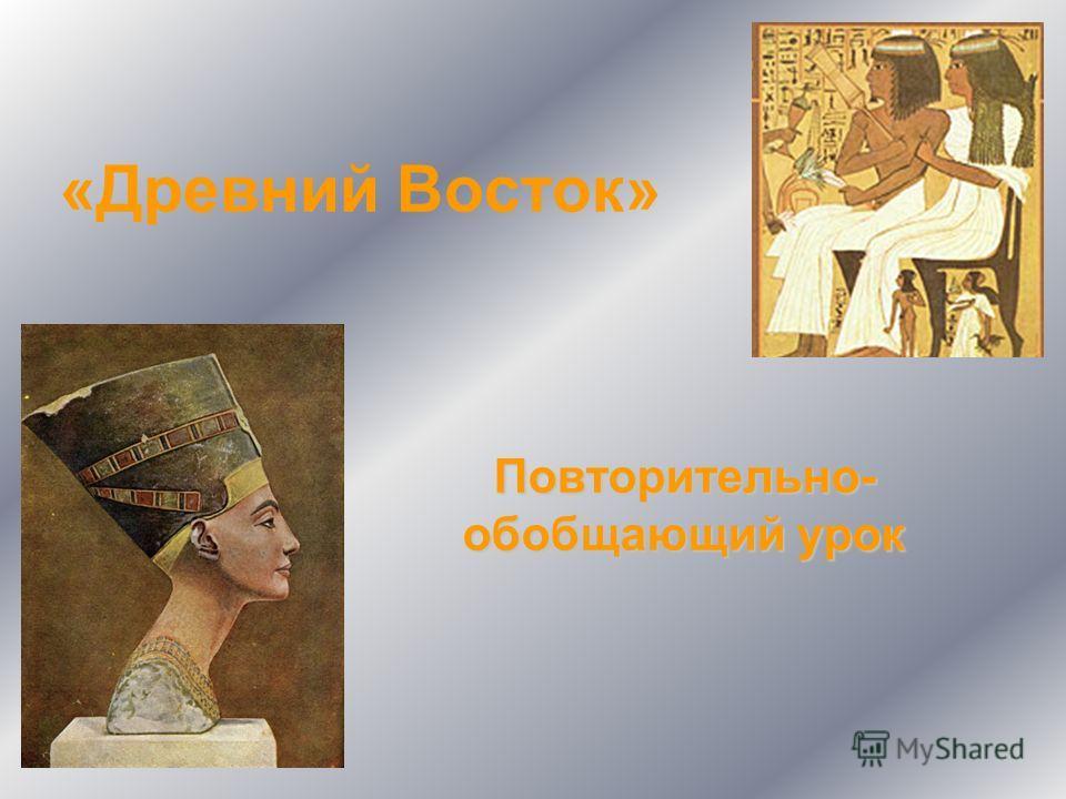 «Древний Восток» Повторительно- обобщающий урок
