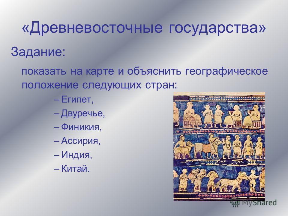 «Древневосточные государства» Задание: показать на карте и объяснить географическое положение следующих стран: –Египет, –Двуречье, –Финикия, –Ассирия, –Индия, –Китай.
