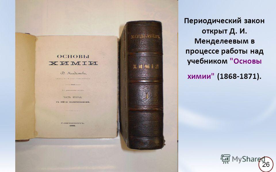Периодический закон открыт Д. И. Менделеевым в процессе работы над учебником Основы химии (1868-1871). 26