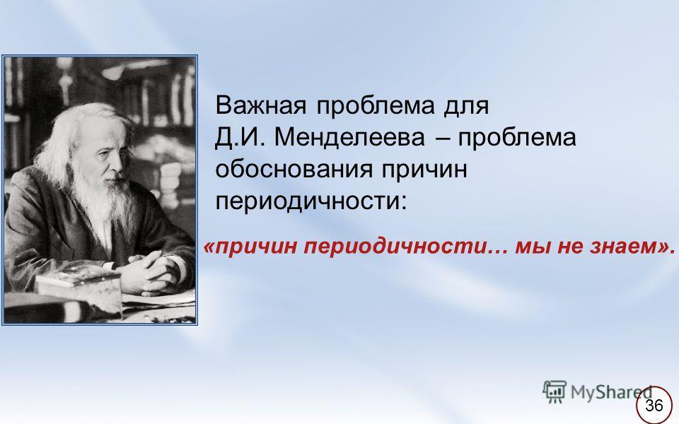 Важная проблема для Д.И. Менделеева – проблема обоснования причин периодичности: «причин периодичности… мы не знаем». 36