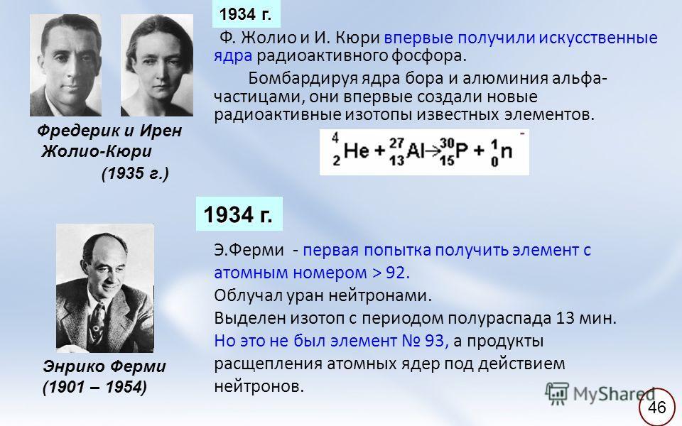 Фредерик и Ирен Жолио-Кюри Ф. Жолио и И. Кюри впервые получили искусственные ядра радиоактивного фосфора. Бомбардируя ядра бора и алюминия альфа- частицами, они впервые создали новые радиоактивные изотопы известных элементов. (1935 г.) Энрико Ферми (