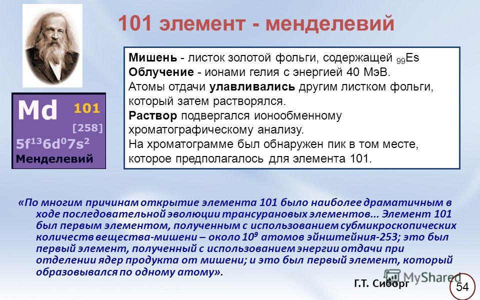 «По многим причинам открытие элемента 101 было наиболее драматичным в ходе последовательной эволюции трансурановых элементов... Элемент 101 был первым элементом, полученным с использованием субмикроскопических количеств вещества-мишени – около 10 9 а