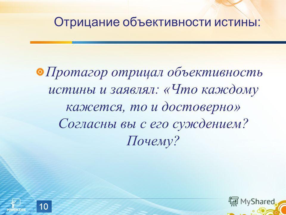 10 Отрицание объективности истины: Протагор отрицал объективность истины и заявлял: «Что каждому кажется, то и достоверно» Согласны вы с его суждением? Почему?