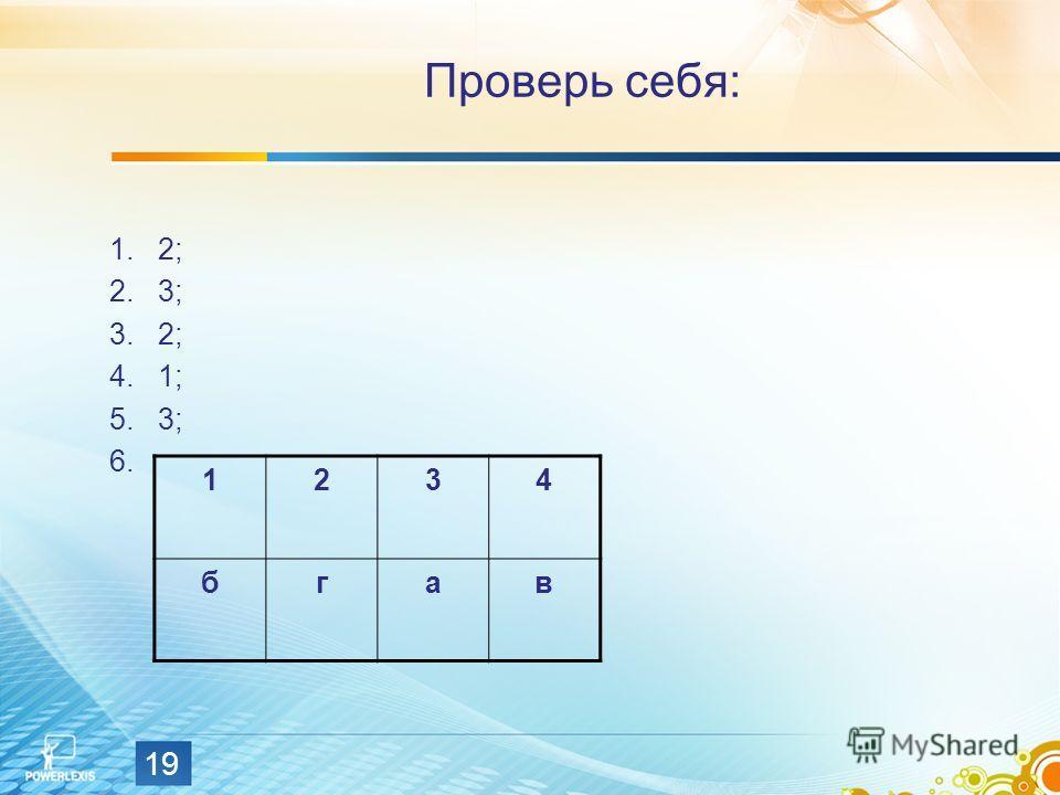 19 Проверь себя: 1.2; 2.3; 3.2; 4.1; 5.3; 6. 1234 бгав