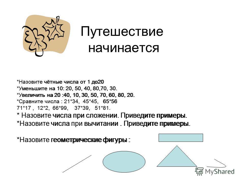 Путешествие начинается *Назовите чётные числа от 1 до20 *Уменьшите на 10: 20, 50, 40, 80,70, 30. *Увеличить на 20 :40, 10, 30, 50, 70, 60, 80, 20. *Сравните числа : 21*34, 45*45, 65*56 71*17, 12*2, 66*99, 37*39, 51*81. * Назовите числа при сложении.