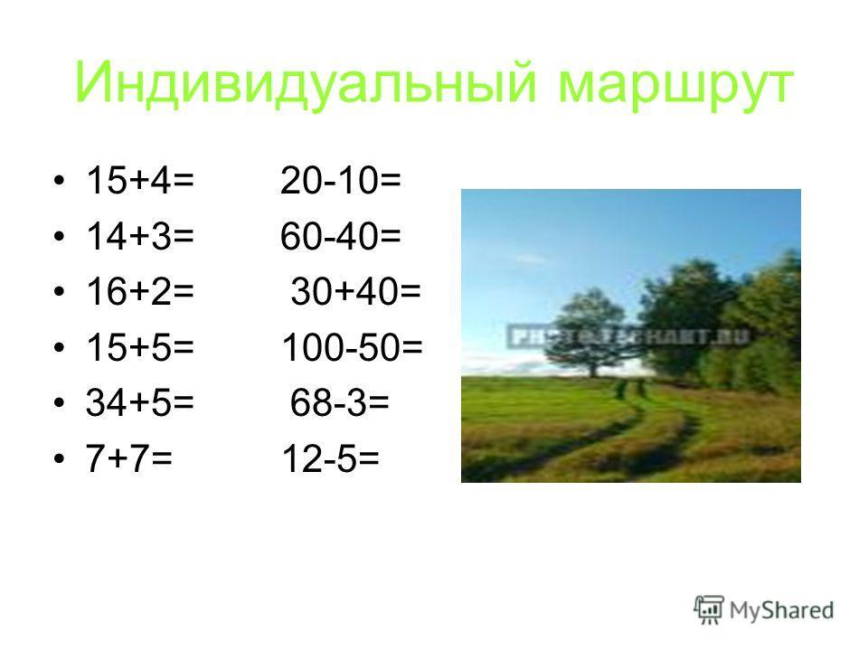 Индивидуальный маршрут 15+4= 20-10= 14+3= 60-40= 16+2= 30+40= 15+5= 100-50= 34+5= 68-3= 7+7= 12-5=