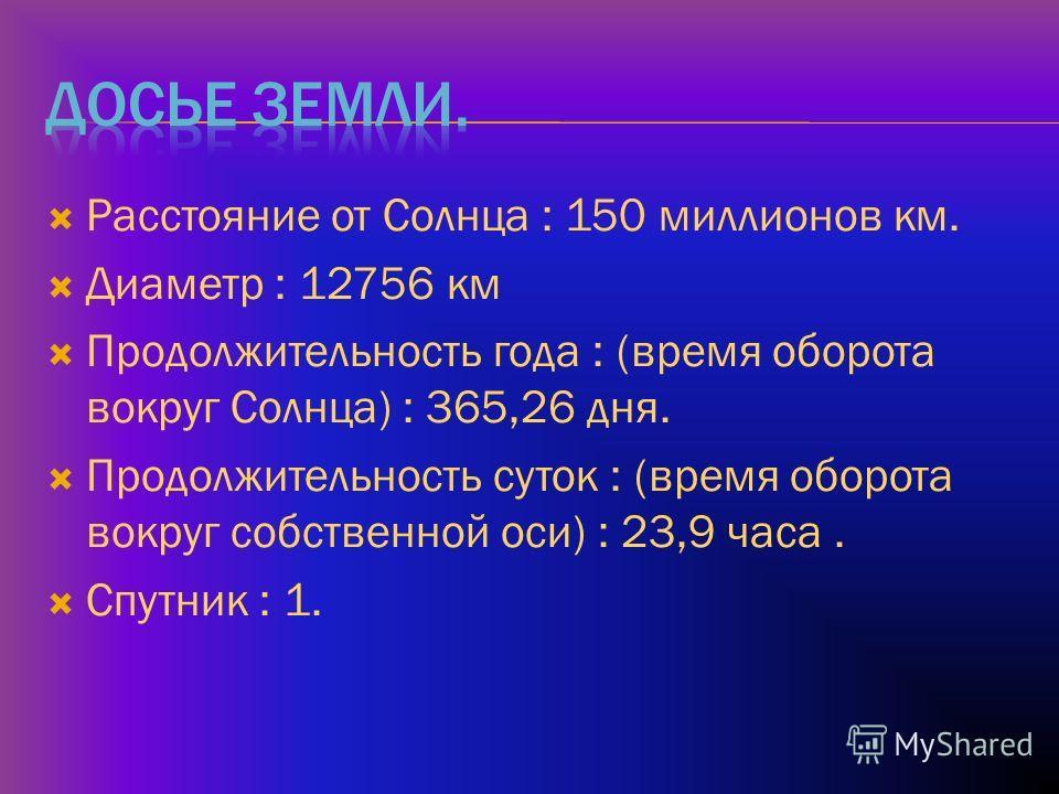 Расстояние от Солнца : 150 миллионов км. Диаметр : 12756 км Продолжительность года : (время оборота вокруг Солнца) : 365,26 дня. Продолжительность суток : (время оборота вокруг собственной оси) : 23,9 часа. Спутник : 1.