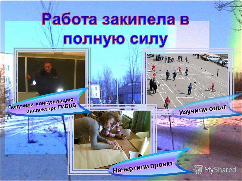 Изучили опыт Начертили проект Получили консультацию инспектора ГИБДД