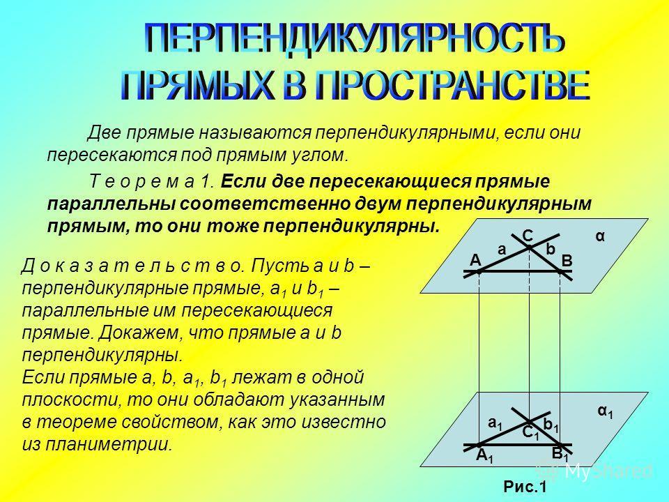 Две прямые называются перпендикулярными, если они пересекаются под прямым углом. Т е о р е м а 1. Если две пересекающиеся прямые параллельны соответственно двум перпендикулярным прямым, то они тоже перпендикулярны. Д о к а з а т е л ь с т в о. Пусть