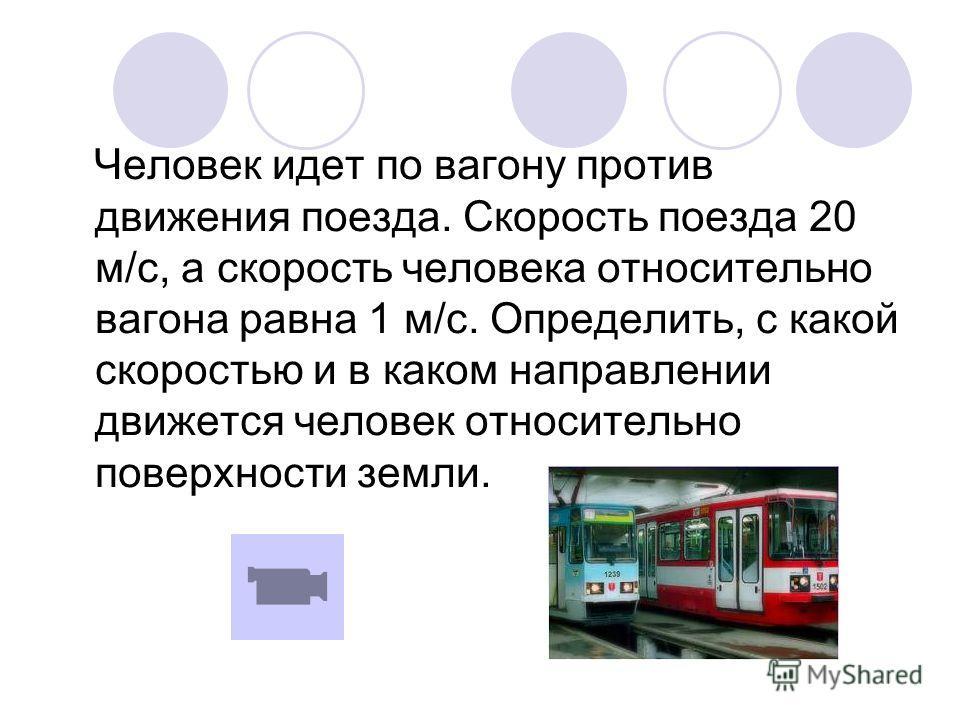 Человек идет по вагону против движения поезда. Скорость поезда 20 м/с, а скорость человека относительно вагона равна 1 м/с. Определить, с какой скоростью и в каком направлении движется человек относительно поверхности земли.
