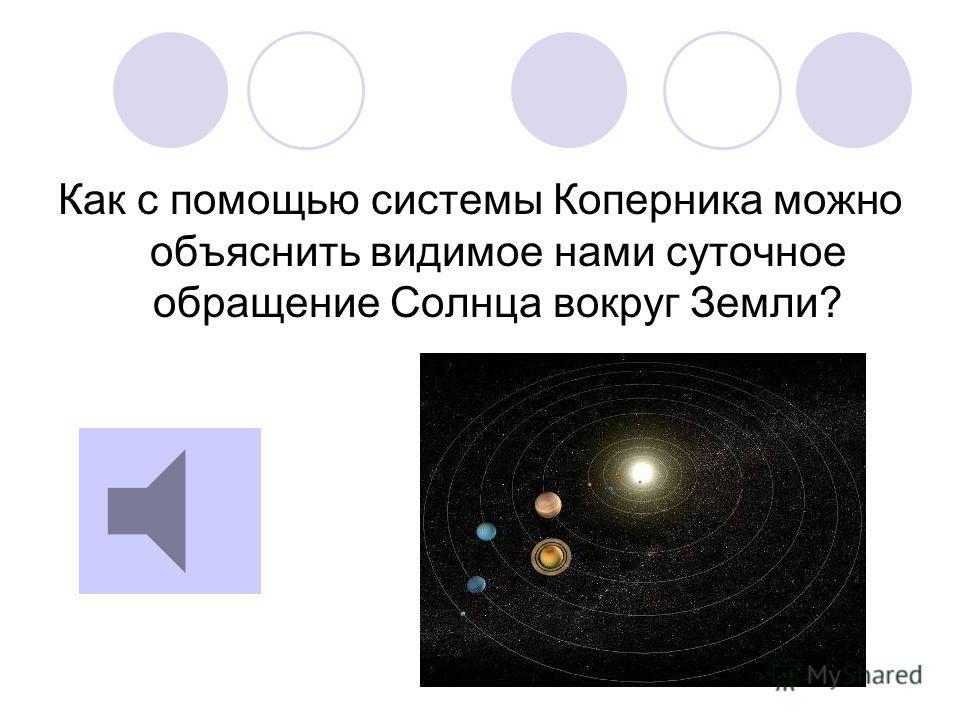 Как с помощью системы Коперника можно объяснить видимое нами суточное обращение Солнца вокруг Земли?