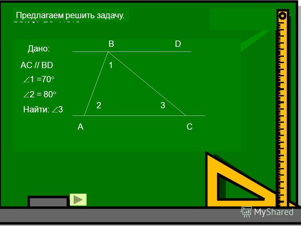 Предлагаем решить задачу. Дано: A B C D 1 23 AC // BD 1 =70 2 = 80 Найти: 3