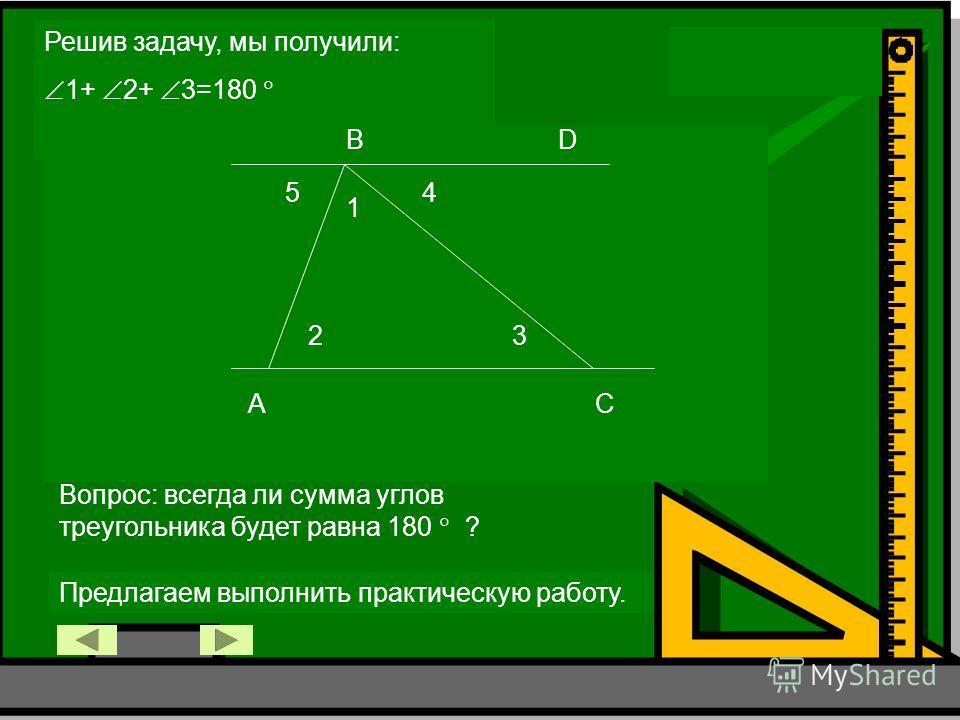 Решив задачу, мы получили: 1+ 2+ 3=180 A B C D 1 23 45 Вопрос: всегда ли сумма углов треугольника будет равна 180 ? Предлагаем выполнить практическую работу.