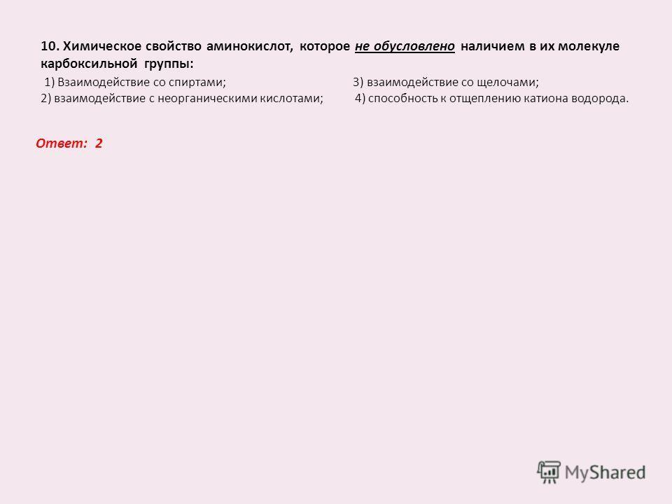 10. Химическое свойство аминокислот, которое не обусловлено наличием в их молекуле карбоксильной группы: 1) Взаимодействие со спиртами; 3) взаимодействие со щелочами; 2) взаимодействие с неорганическими кислотами; 4) способность к отщеплению катиона