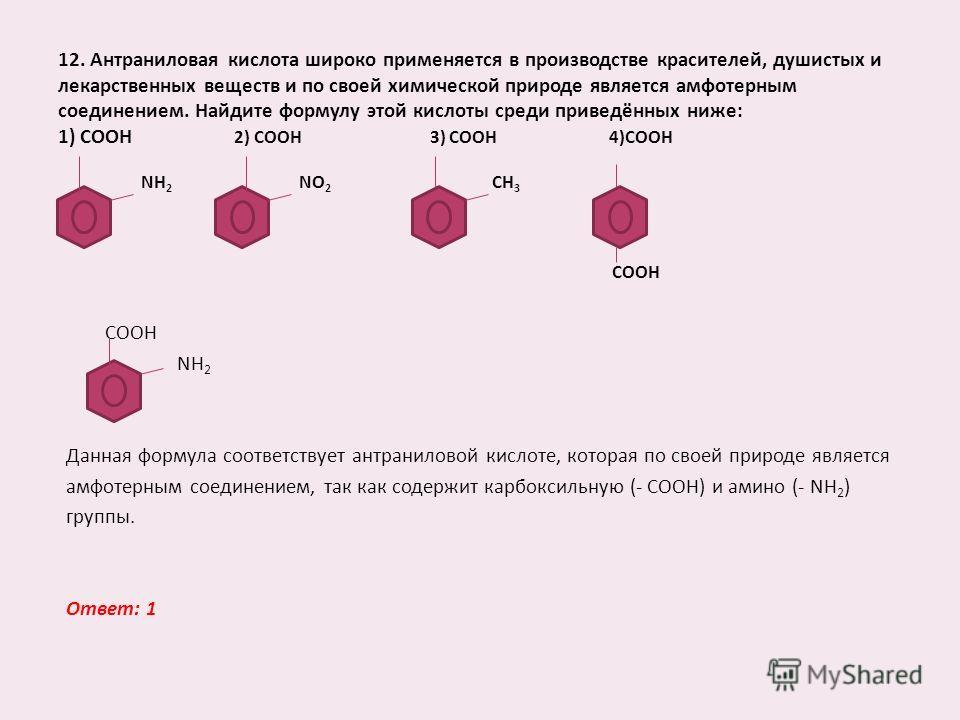 12. Антраниловая кислота широко применяется в производстве красителей, душистых и лекарственных веществ и по своей химической природе является амфотерным соединением. Найдите формулу этой кислоты среди приведённых ниже: 1) СООН 2) СООН 3) СООН 4)СООН