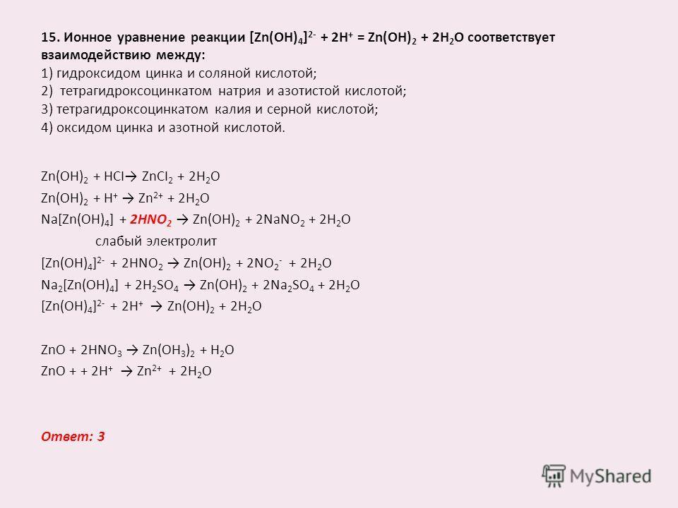 15. Ионное уравнение реакции [Zn(OH) 4 ] 2- + 2Н + = Zn(OH) 2 + 2Н 2 О соответствует взаимодействию между: 1) гидроксидом цинка и соляной кислотой; 2) тетрагидроксоцинкатом натрия и азотистой кислотой; 3) тетрагидроксоцинкатом калия и серной кислотой