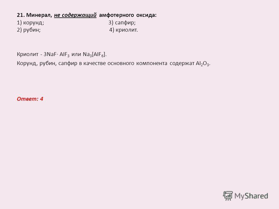 21. Минерал, не содержащий амфотерного оксида: 1) корунд; 3) сапфир; 2) рубин; 4) криолит. Криолит - 3NaF AIF 3 или Na 3 [AIF 6 ]. Корунд, рубин, сапфир в качестве основного компонента содержат AI 2 O 3. Ответ: 4