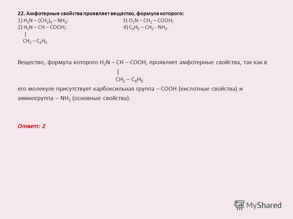 22. Амфотерные свойства проявляет вещество, формула которого: 1) H 2 N – (CH 2 ) 6 – NH 2 ; 3) O 2 N – CH 2 – COOH; 2) H 2 N – CH – COOH; 4) C 6 H 5 – CH 2 - NH 2. | CH 2 – C 6 H 5 Вещество, формула которого H 2 N – CH – COOH, проявляет амфотерные св