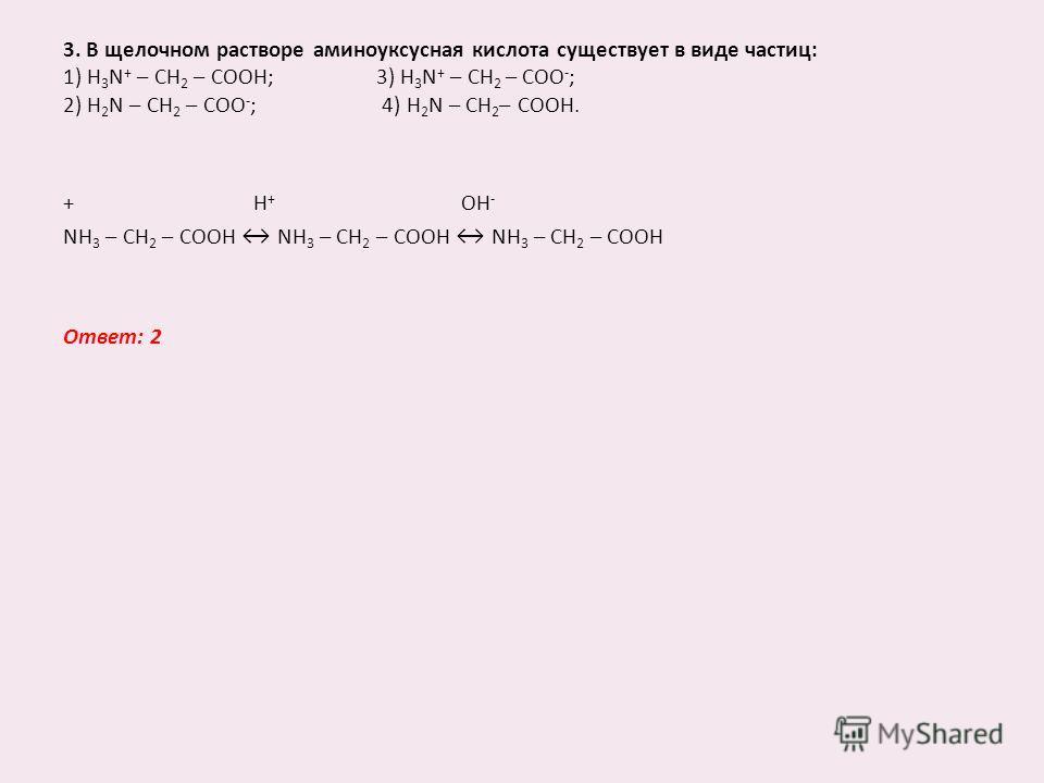 3. В щелочном растворе аминоуксусная кислота существует в виде частиц: 1) H 3 N + – CH 2 – COOH;3) H 3 N + – CH 2 – COO - ; 2) H 2 N – CH 2 – COO - ; 4) H 2 N – CH 2 – COOH. + H + OH - NH 3 – CH 2 – COOH NH 3 – CH 2 – COOH NH 3 – CH 2 – COOH Ответ: 2