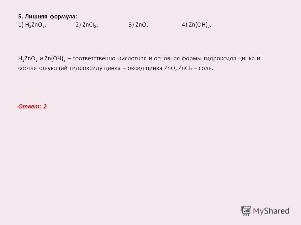 5. Лишняя формула: 1) H 2 ZnO 2 ; 2) ZnCI 2 ; 3) ZnO; 4) Zn(OH) 2. H 2 ZnO 2 и Zn(OH) 2 – соответственно кислотная и основная формы гидроксида цинка и соответствующий гидроксиду цинка – оксид цинка ZnO, ZnCI 2 – соль. Ответ: 2