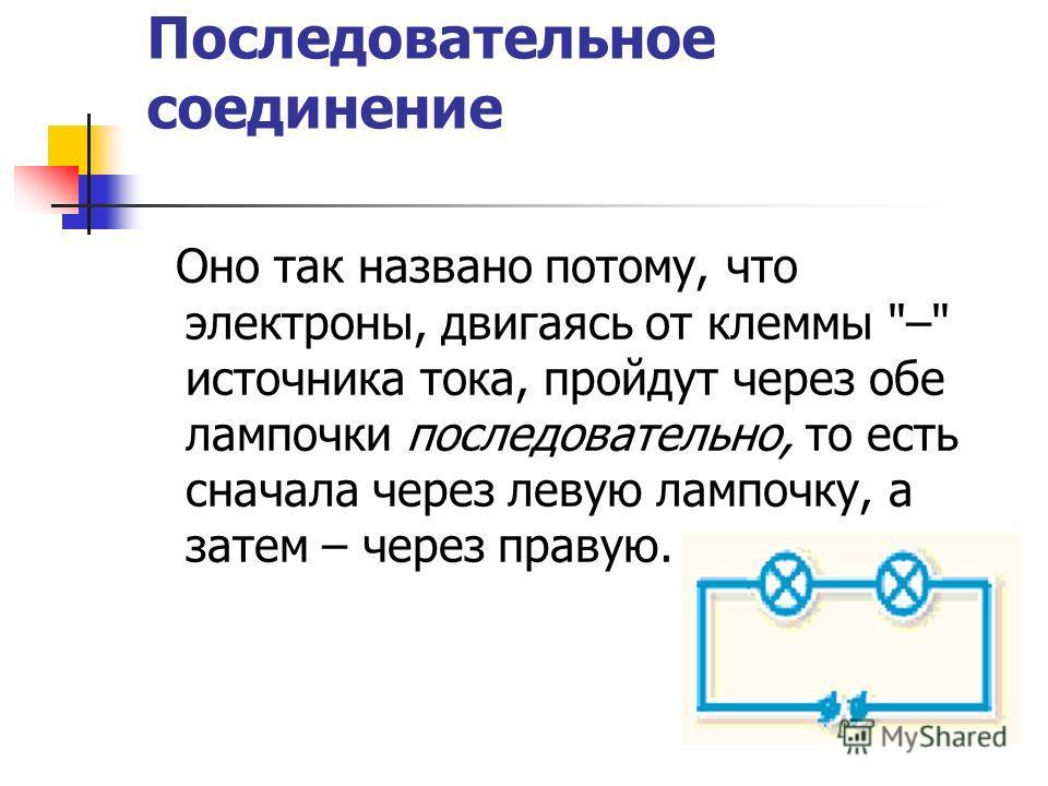Последовательное соединение Оно так названо потому, что электроны, двигаясь от клеммы – источника тока, пройдут через обе лампочки последовательно, то есть сначала через левую лампочку, а затем – через правую.