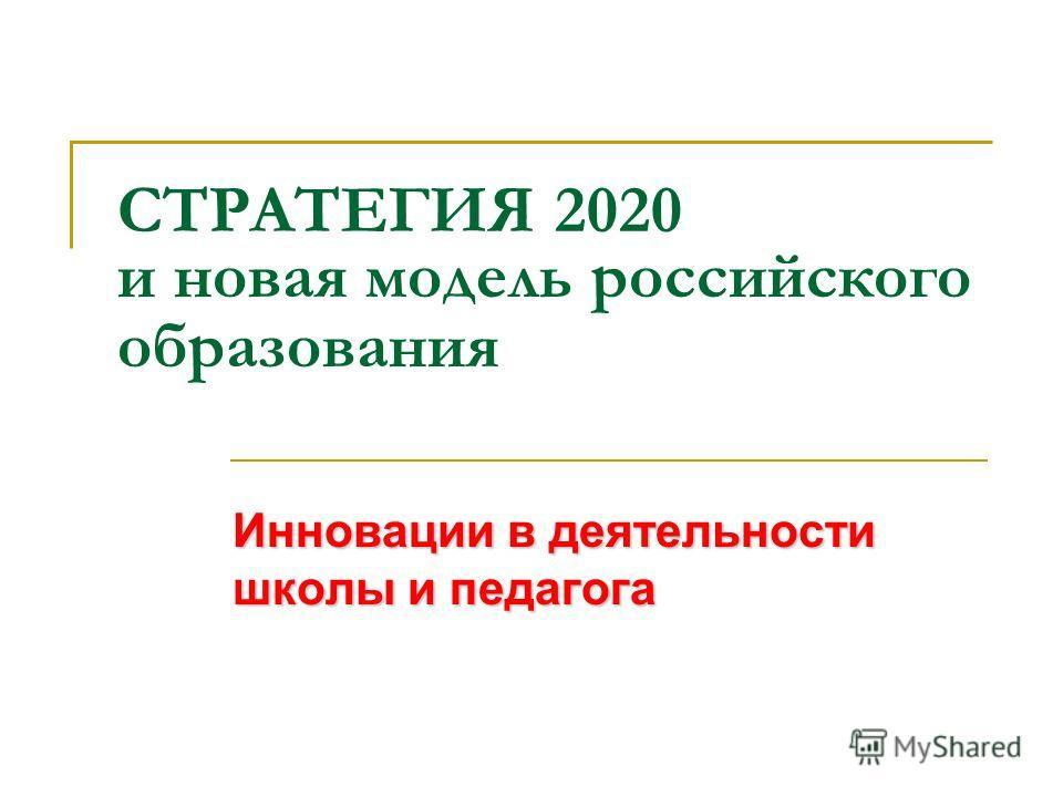 СТРАТЕГИЯ 2020 и новая модель российского образования Инновации в деятельности школы и педагога