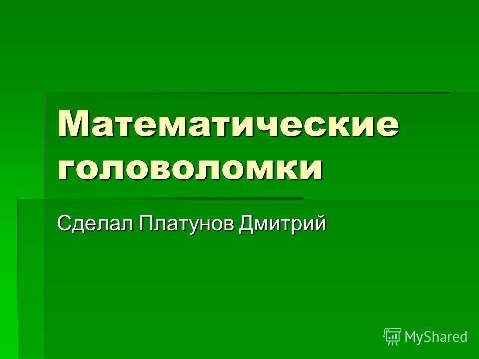 Математические головоломки Сделал Платунов Дмитрий