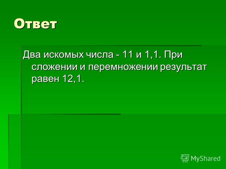 Ответ Два искомых числа - 11 и 1,1. При сложении и перемножении результат равен 12,1.