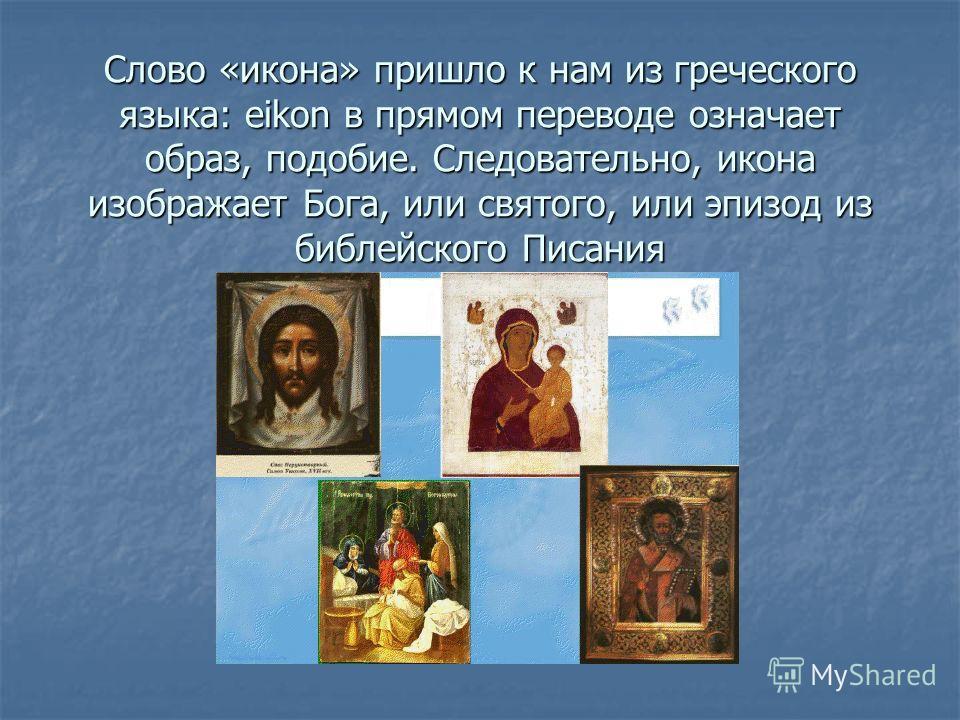 Слово «икона» пришло к нам из греческого языка: eikon в прямом переводе означает образ, подобие. Следовательно, икона изображает Бога, или святого, или эпизод из библейского Писания
