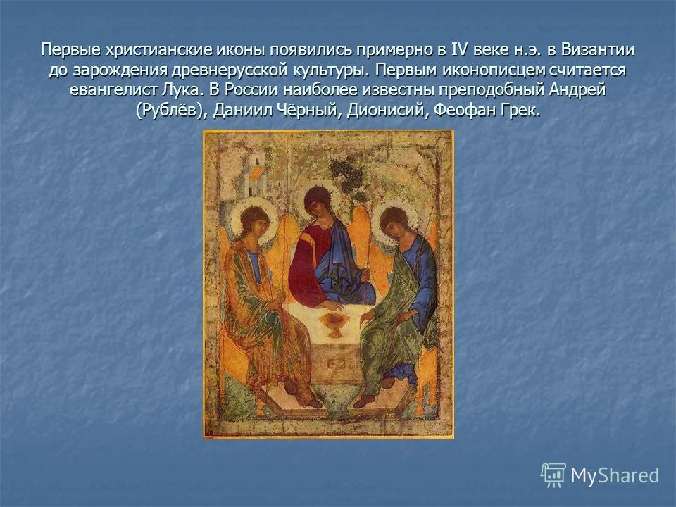 Первые христианские иконы появились примерно в IV веке н.э. в Византии до зарождения древнерусской культуры. Первым иконописцем считается евангелист Лука. В России наиболее известны преподобный Андрей (Рублёв), Даниил Чёрный, Дионисий, Феофан Грек.