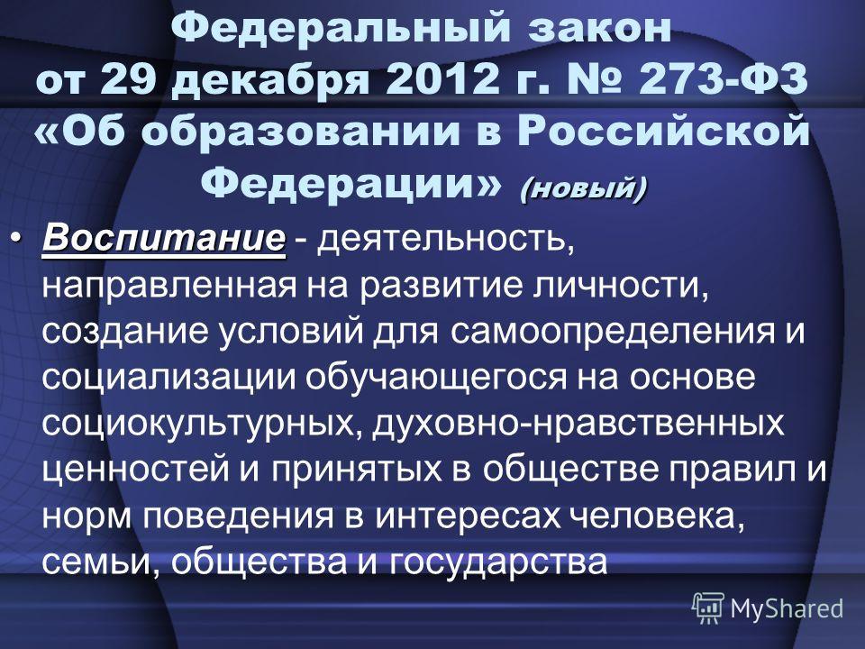(новый) Федеральный закон от 29 декабря 2012 г. 273-ФЗ «Об образовании в Российской Федерации» (новый) ВоспитаниеВоспитание - деятельность, направленная на развитие личности, создание условий для самоопределения и социализации обучающегося на основе
