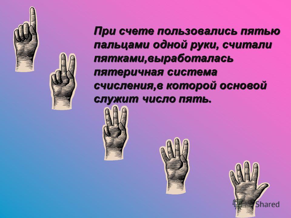 При счете пользовались пятью пальцами одной руки, считали пятками,выработалась пятеричная система счисления,в которой основой служит число пять.