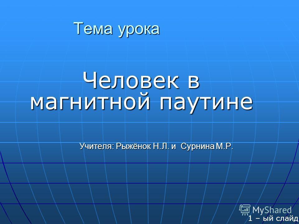 Тема урока Человек в магнитной паутине Учителя: Рыжёнок Н.Л. и Сурнина М.Р. Учителя: Рыжёнок Н.Л. и Сурнина М.Р. 1 – ый слайд