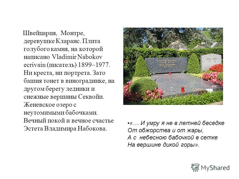 Швейцария, Монтре, деревушке Кларанс. Плита голубого камня, на которой написано Vladimir Nabokov ecrivain (писатель) 1899–1977. Ни креста, ни портрета. Зато башня тонет в винограднике, на другом берегу ледники и снежные вершины Секвойи. Женевское озе