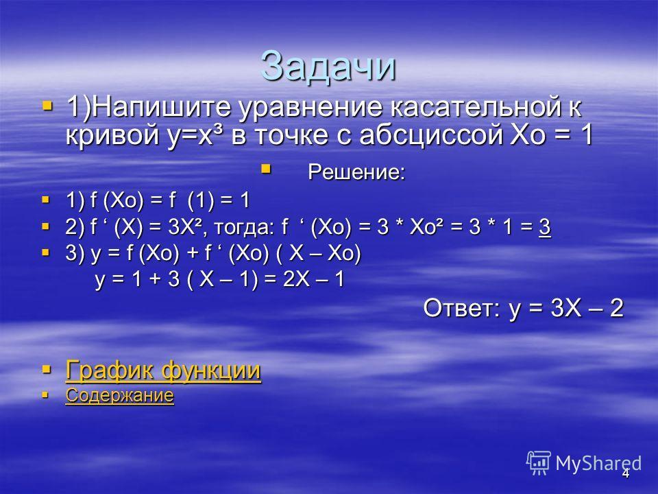 3 Касательная к графику функции Касательная к графику дифференцируемой в точке Хо функции f – это прямая, проходящая через точку (Xo; f (Xo)) и имеющая угловой коэффициент f (Xo). Касательная к графику дифференцируемой в точке Хо функции f – это прям