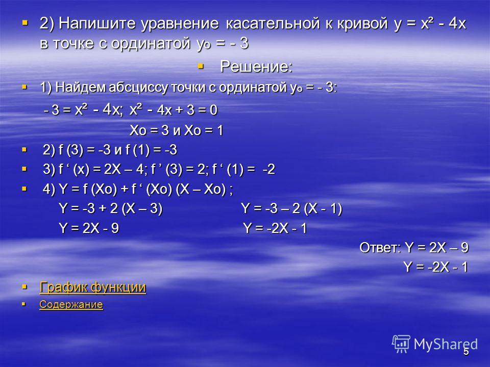 4 Задачи 1)Напишите уравнение касательной к кривой y=x³ в точке с абсциссой Xo = 1 Р Решение: 1) f (Xo) = f (1) = 1 2) f (X) = 3X², тогда: f (Xo) = 3 * Xo² = 3 * 1 = 3 3) y = f (Xo) + f (Xo) ( X – Xo) y = 1 + 3 ( X – 1) = 2X – 1 Ответ: y = 3X – 2 Г Г