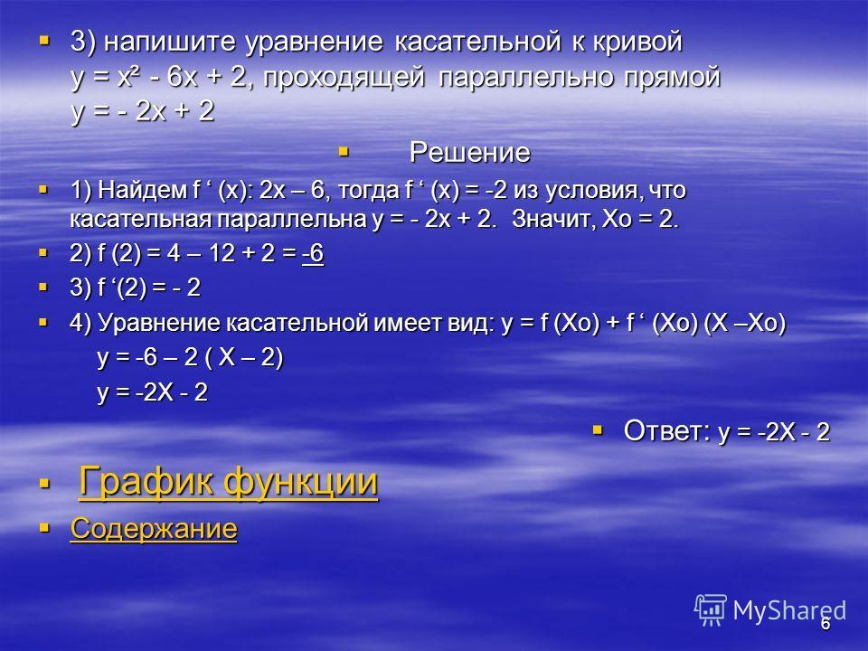 5 2) Напишите уравнение касательной к кривой y = x² - 4x в точке с ординатой yo = - 3 Р Решение: 1) Найдем абсциссу точки с ординатой уо = - 3: - 3 = x² - 4x; x² - 4x + 3 = 0 Xo = 3 и Xo = 1 2 2) f (3) = -3 и f (1) = -3 3 3) f (x) = 2X – 4; f (3) = 2