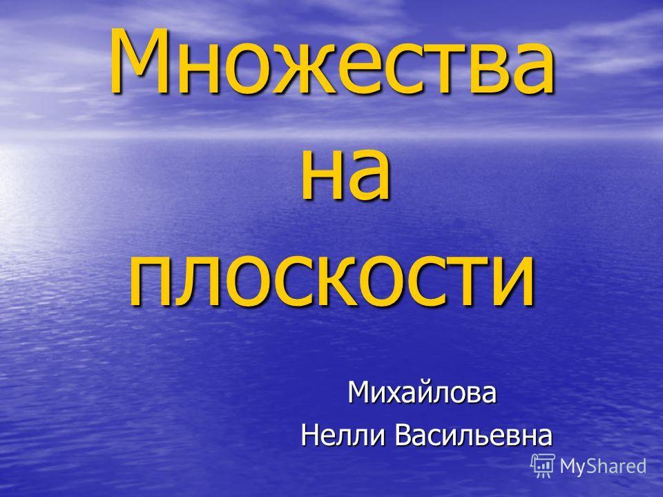 Множества на плоскости Михайлова Нелли Васильевна Нелли Васильевна
