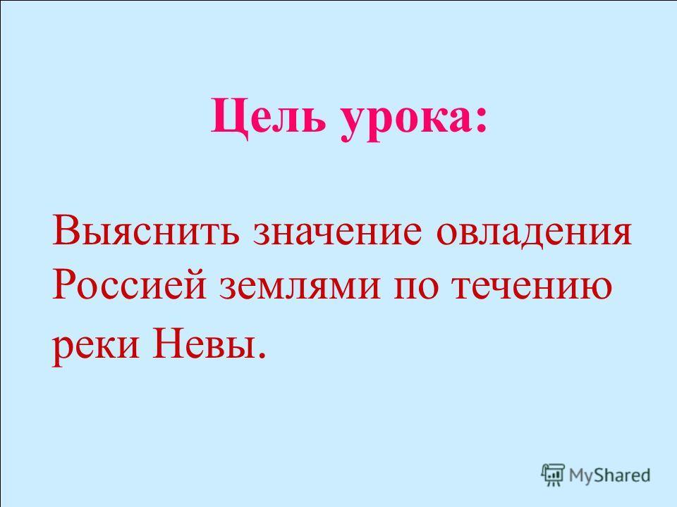 Цель урока: выяснить значение овладения Россией землями по течению реки Невы между Ладожским озером и Финским заливом. Цель урока: Выяснить значение овладения Россией землями по течению реки Невы.