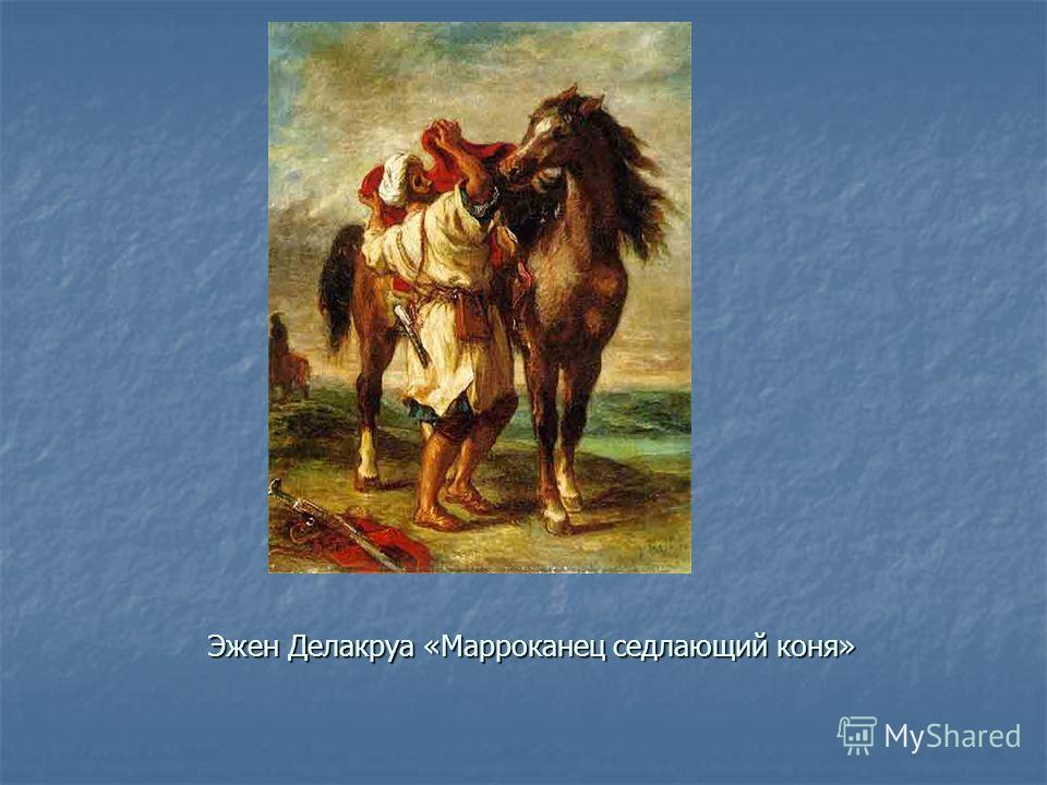 Эжен Делакруа «Марроканец седлающий коня»