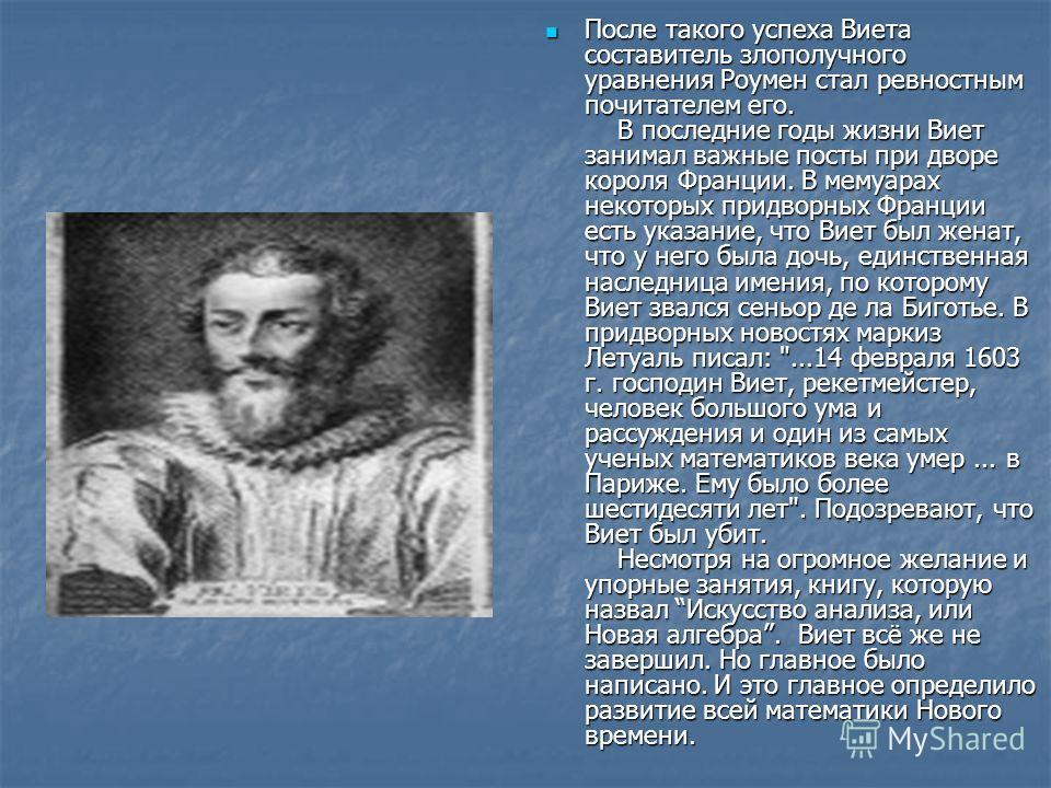 После такого успеха Виета составитель злополучного уравнения Роумен стал ревностным почитателем его. В последние годы жизни Виет занимал важные посты при дворе короля Франции. В мемуарах некоторых придворных Франции есть указание, что Виет был женат,