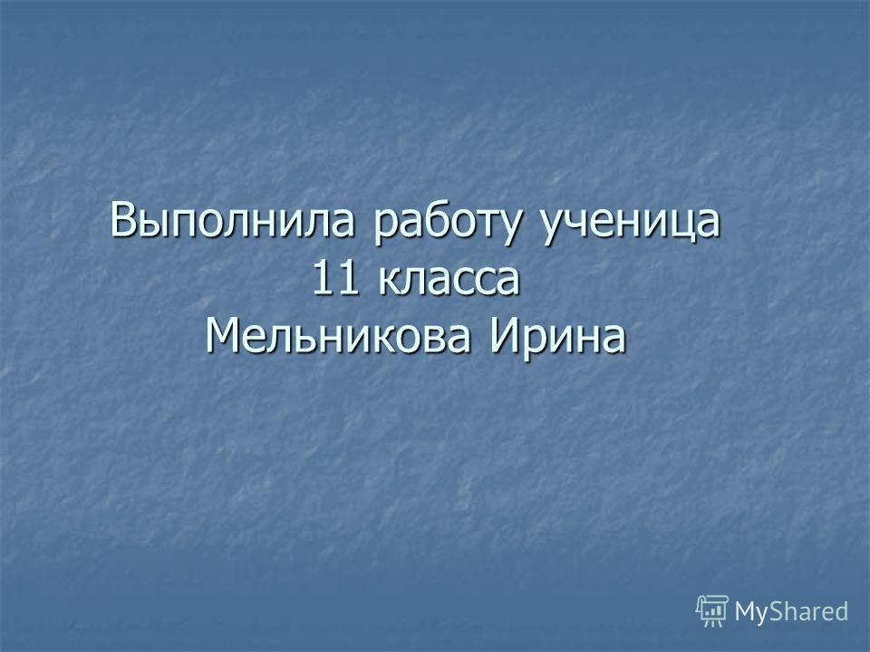 Выполнила работу ученица 11 класса Мельникова Ирина