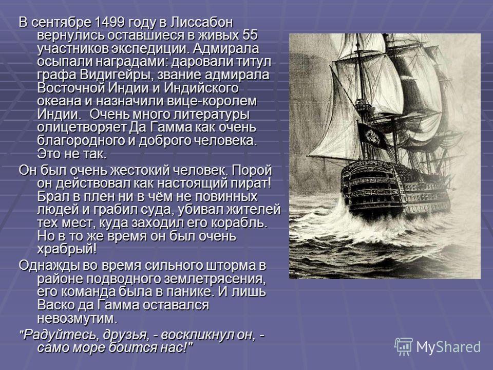 В сентябре 1499 году в Лиссабон вернулись оставшиеся в живых 55 участников экспедиции. Адмирала осыпали наградами: даровали титул графа Видигейры, звание адмирала Восточной Индии и Индийского океана и назначили вице-королем Индии. Очень много литерат