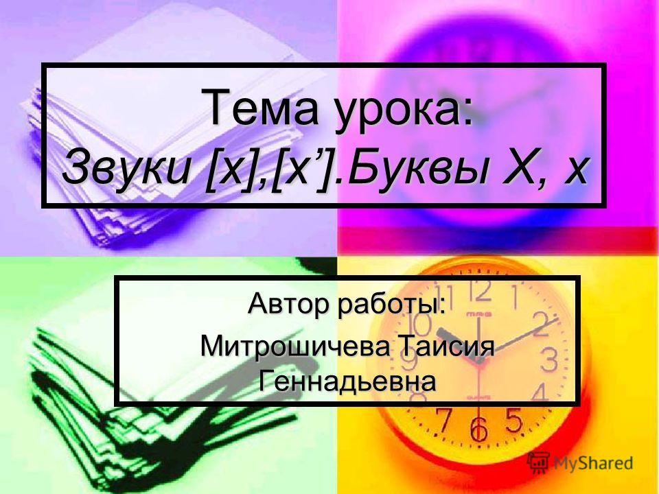 Тема урока: Звуки [х],[х].Буквы Х, х Тема урока: Звуки [х],[х].Буквы Х, х Автор работы: Митрошичева Таисия Геннадьевна