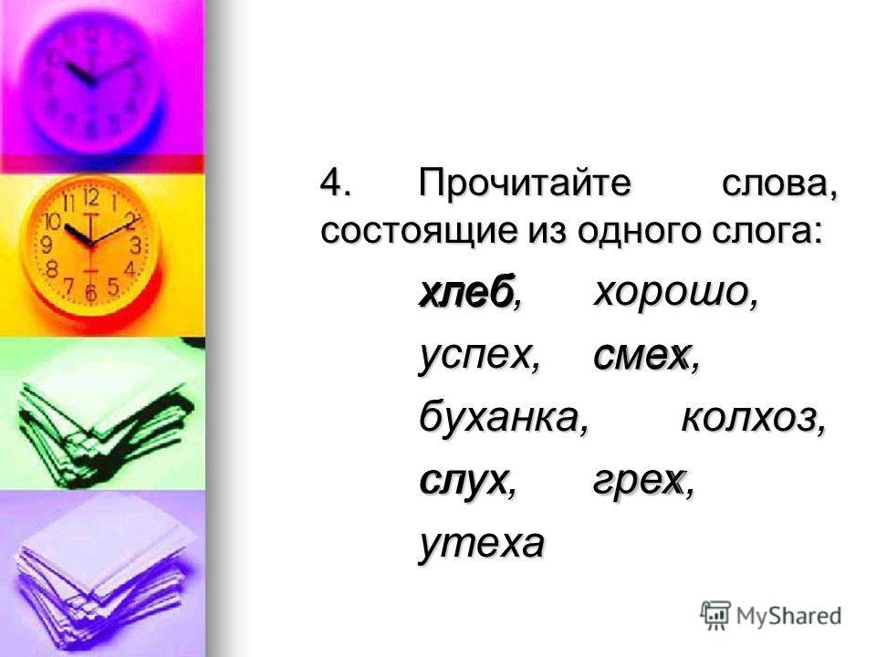 4.Прочитайте слова, состоящие из одного слога: хлеб,хорошо, успех,смех, буханка,колхоз, слух,грех, утеха хлеб смех слухгрех